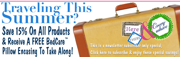 News For A Healthier You Newsletter - June 2011 - Make Vacation Time <br>Healthier & More Enjoyable -  15% Off Everything Plus A Free BedCare Basics Standard Pillow Encasing On Orders Of $49 Or More - Through July 11, 2011 - Click To Subscribe & Use Exclusive Subscriber Only Promotional Code