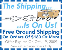 Use Newsletter Subscriber Promo Code To Receive Free Ground Shipping On Orders Of $160 Or More Through October 12, 2009